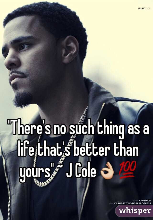 Theres No Such Thing As A Life Thats Better Than Yours J Cole