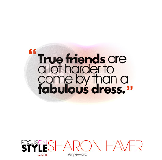 True friends are a lot harder to come by than a fabulous dress - Sharon Haver- FocusOnStyle.com