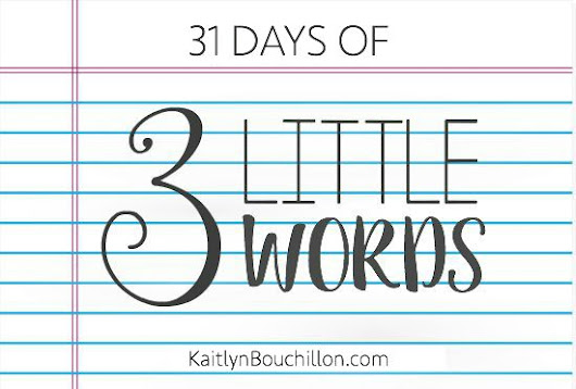 31 Days: Three Little Words | KaitlynBouchillon.com