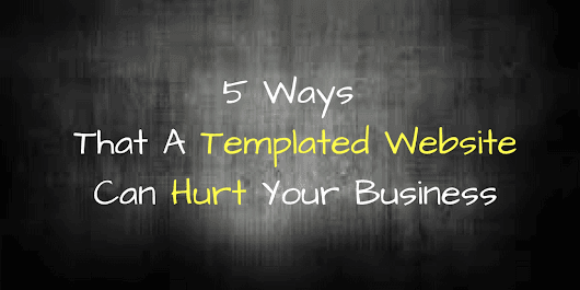 5 Ways That A Templated Website Can Hurt Your Business | Web Marketing