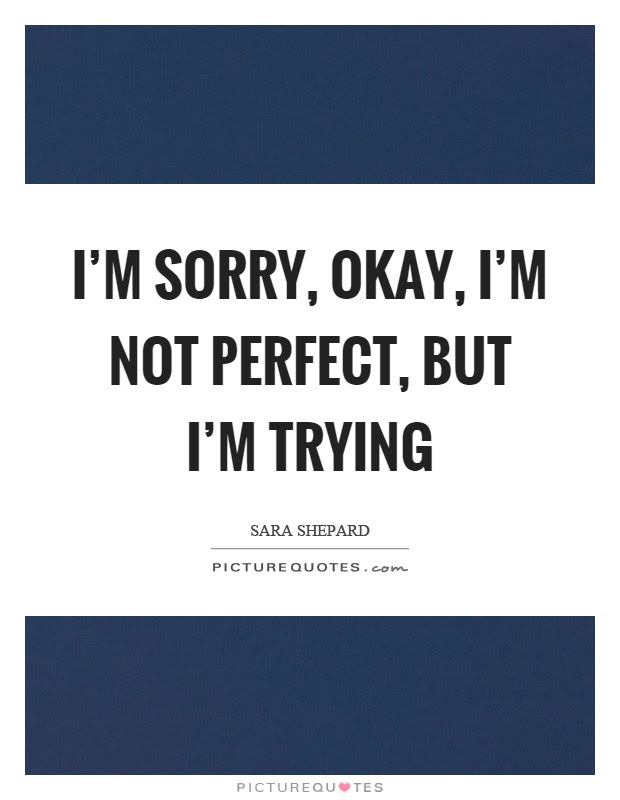 Im Sorry Okay Im Not Perfect But Im Trying Picture Quotes