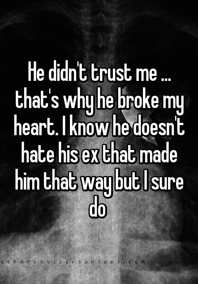 He Didnt Trust Me Thats Why He Broke My Heart I Know He Doesn