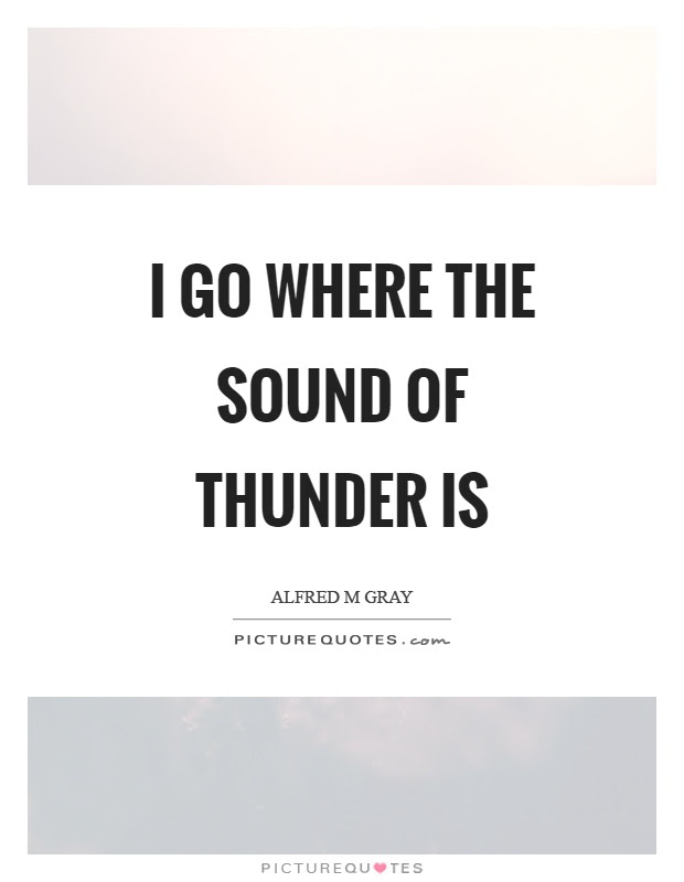 I Go Where The Sound Of Thunder Is Picture Quotes