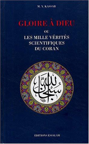 Gloire à Dieu ou les mille vérités scientifiques du Coran : Les Révélations à caractère scientifique dans le Livre Sacré et l'évolution de la pensée universelle de l'Antiquité à nos jours