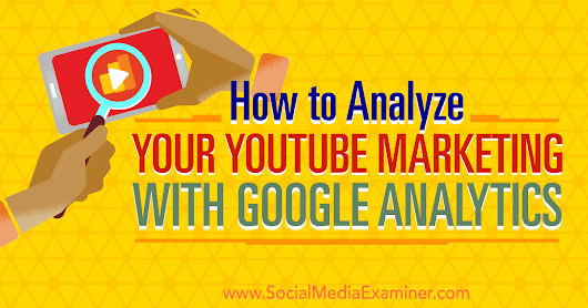 How to Analyze Your YouTube Marketing With Google Analytics : Social Media Examiner