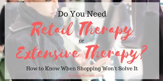 Retail Therapy or Extensive Therapy?  How to Know When Shopping Won't Solve It