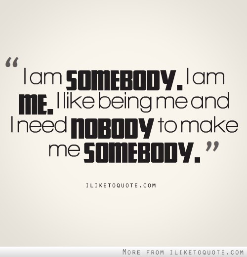 I Need Nobody To Make Me Somebody