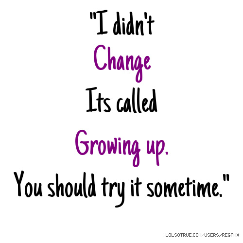 I Didnt Change Its Called Growing Up You Should Try It Sometime