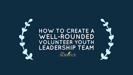 How to Create a Well Rounded Volunteer Youth Leadership Team - YM Sidekick