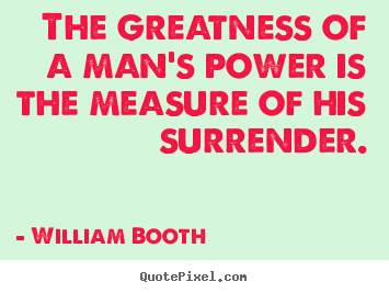William Booth Picture Quotes The Greatness Of A Mans Power Is The