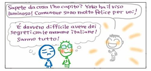 Sapete da cosa l'ho capito? Yoko ha il viso luminoso! Comunque sono molto felice per voi! E' davvero difficile avere dei segreti con le mamme italiane! Sanno tutto!