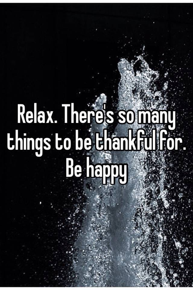 Relax Theres So Many Things To Be Thankful For Be Happy