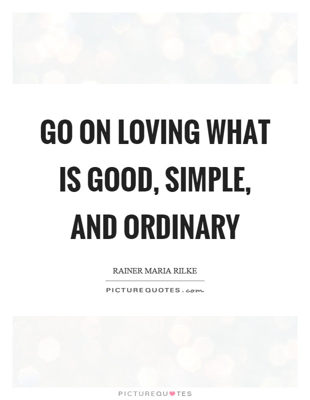 Go On Loving What Is Good Simple And Ordinary Picture Quotes