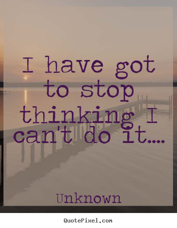 Quotes About Success I Have Got To Stop Thinking I Cant Do It