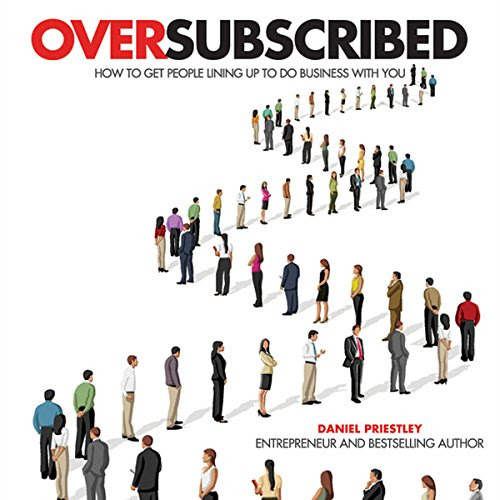Oversubscribed: How to Get People Lining Up to Do Business with You Audiobook | Daniel Priestley |