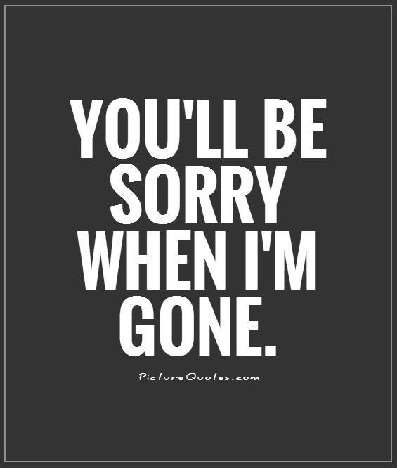 Youll Be Sorry When Im Gone Picture Quotes