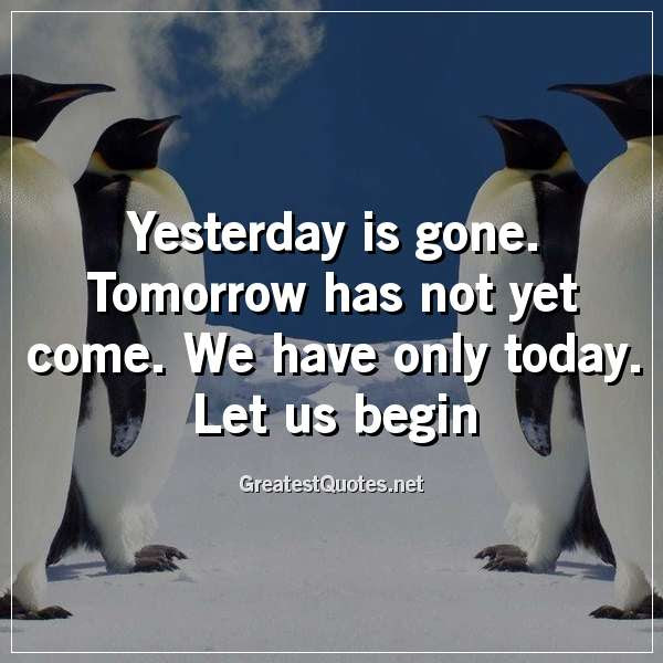Yesterday Is Gone Tomorrow Has Not Yet Come We Have Only Today