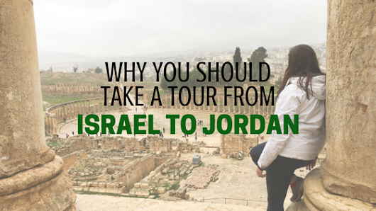 Why You Should Take a Tour from Israel to Jordan
