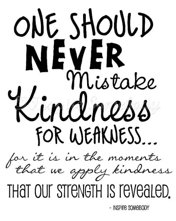 Never Mistake My Kindness For Weakness Small Acts Of Kindness Can