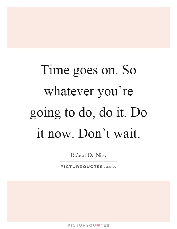 Time Goes On So Whatever Youre Going To Do Do It Do It Now