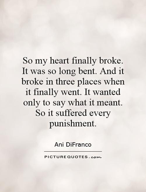 So My Heart Finally Broke It Was So Long Bent And It Broke In