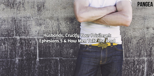 Husbands, Crucify Your Privilege: Ephesians 5 & How Men Take the Lead