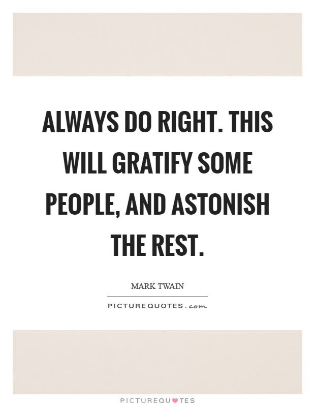 Always Do Right This Will Gratify Some People And Astonish The