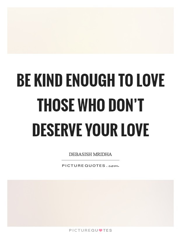 Be Kind Enough To Love Those Who Don T Deserve Your Love Picture