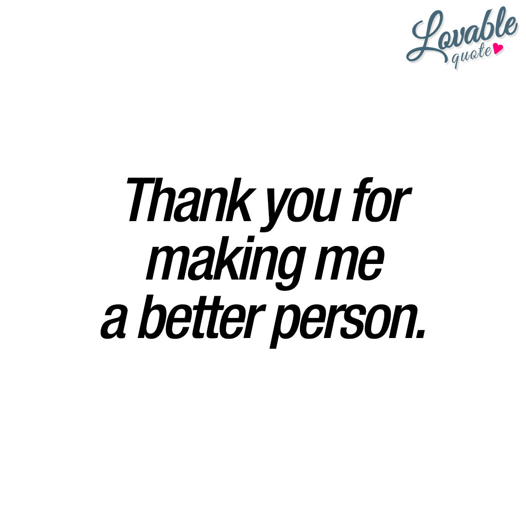 Thank You For Making Me A Better Person Lovable Quotes