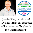 "201 Justin King Author of ""Digital Branch Secrets"" B2B eCommerce for distributors and wholesalers - eCommerce MasterPlan"