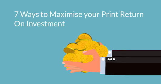 7 easy ways to maximise your print ROI (return on investment)?