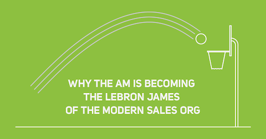 Why the AM is the Lebron James of the Modern Sales Org