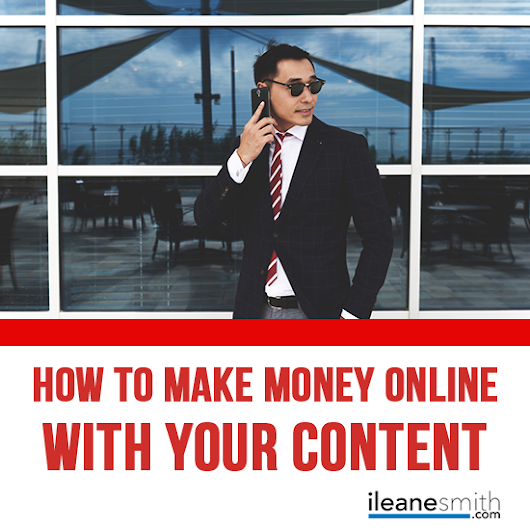 How to Monetize Your Content and Make Money Online - Ileane Smith