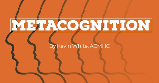 Metacognition | Kevin White, ACMHC | Awareness and Control of Thinking