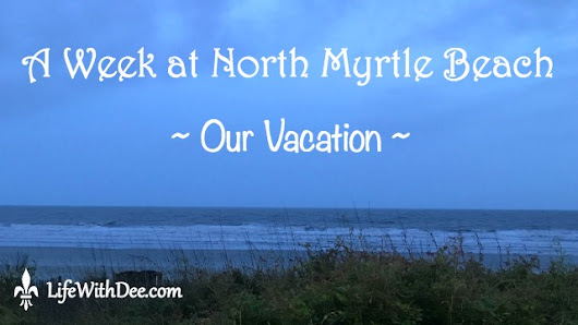 A Week at North Myrtle Beach ~ Our Vacation - Life with Dee