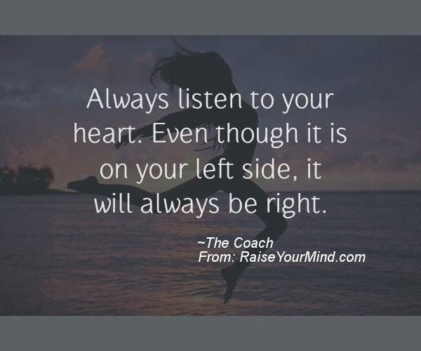 Always Listen To Your Heart Even Though It Is On Your Left Side It