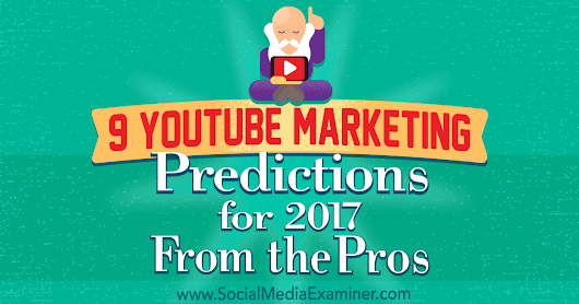 9 YouTube Marketing Predictions for 2017 From the Pros : Social Media Examiner