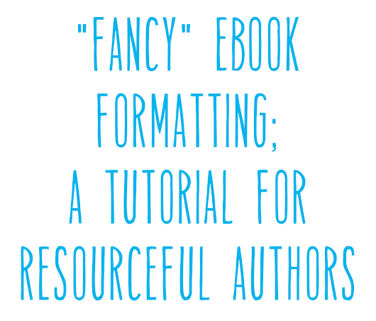 """Fancy"" ebook Formatting, A Tutorial For Resourceful Authors"