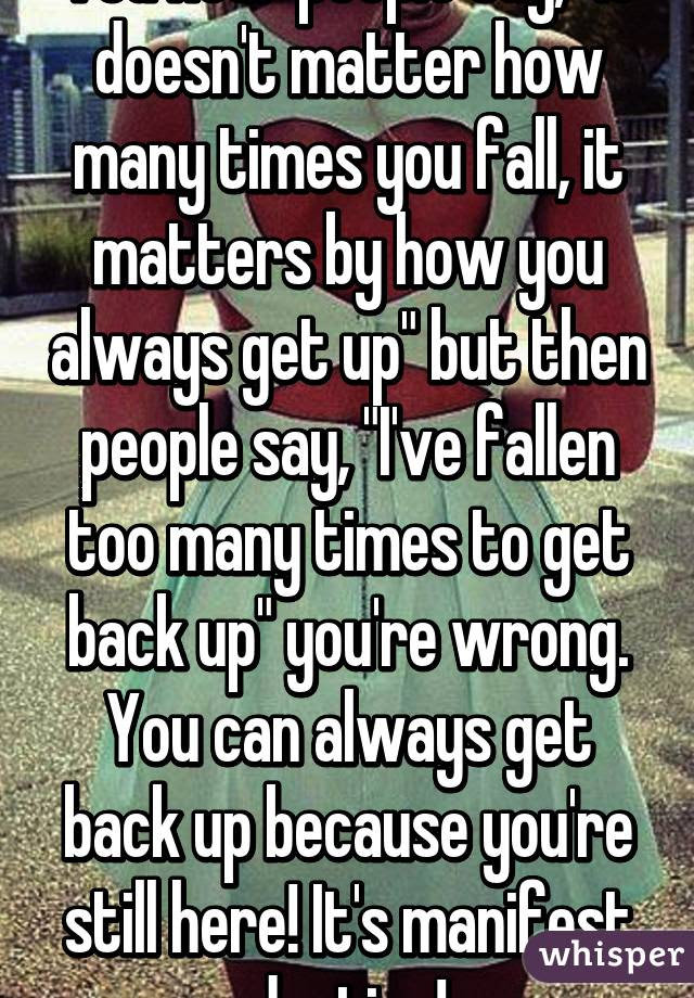 You Hear People Say It Doesnt Matter How Many Times You Fall It