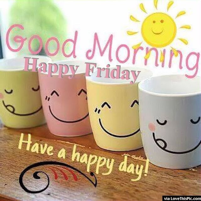 Good Morning Happy Friday Have A Happy Day Pictures Photos And