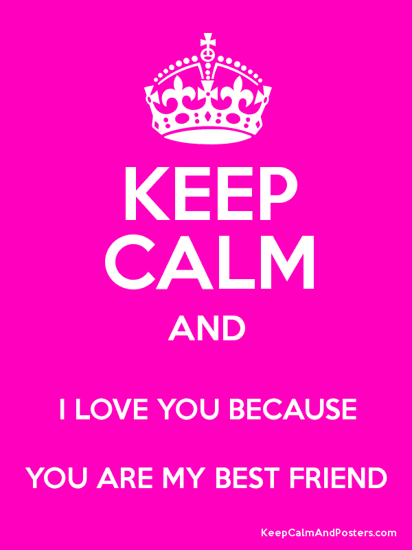 Keep Calm And I Love You Because You Are My Best Friend Keep Calm