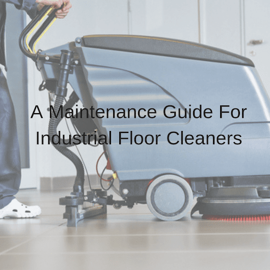 A Maintenance Guide For Industrial Floor Cleaners | CleanHire