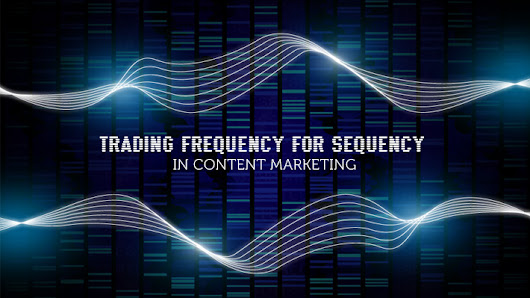 Trading Frequency for Sequency in content marketing