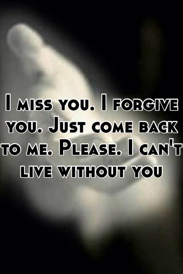 I Miss You I Forgive You Just Come Back To Me Please I Cant Live