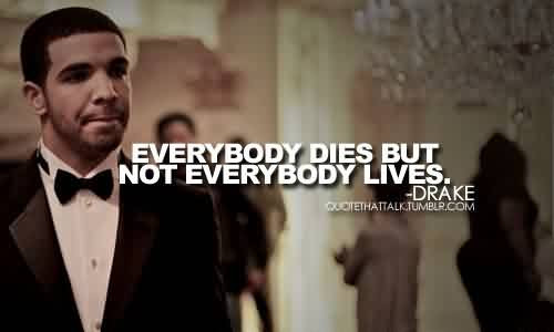 Best Celebrity Quote By Drake Everybody Dies But Not Everybody