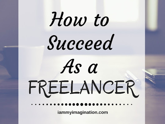 How to Succeed As A Freelancer - I Am My Imagination