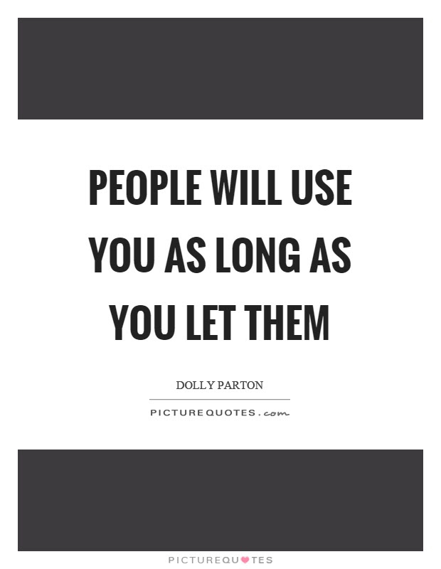 People Will Use You As Long As You Let Them Picture Quotes