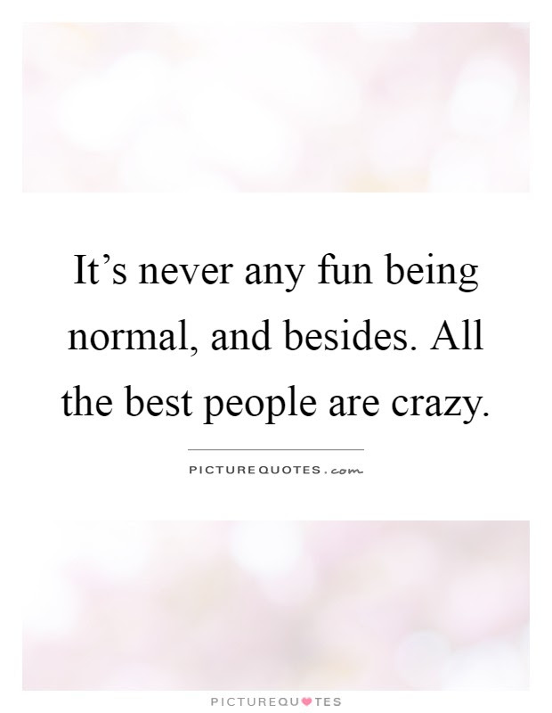 Its Never Any Fun Being Normal And Besides All The Best