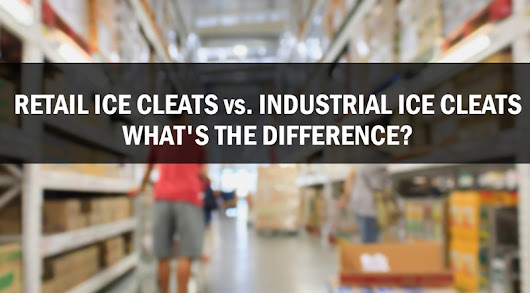 RETAIL ICE CLEATS vs. INDUSTRIAL ICE CLEATS – WHAT'S THE DIFFERENCE?