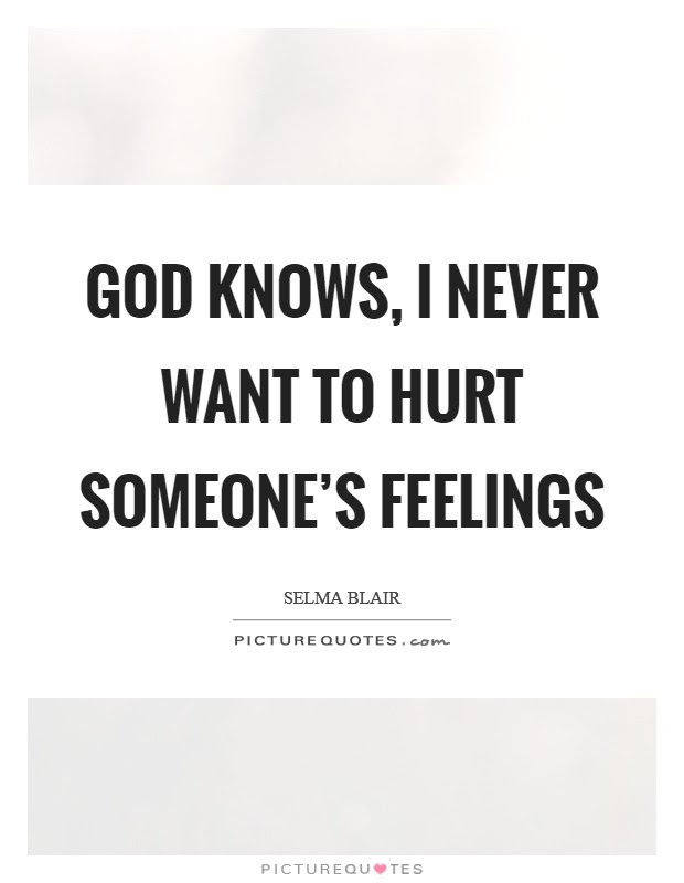 God Knows I Never Want To Hurt Someones Feelings Picture Quotes